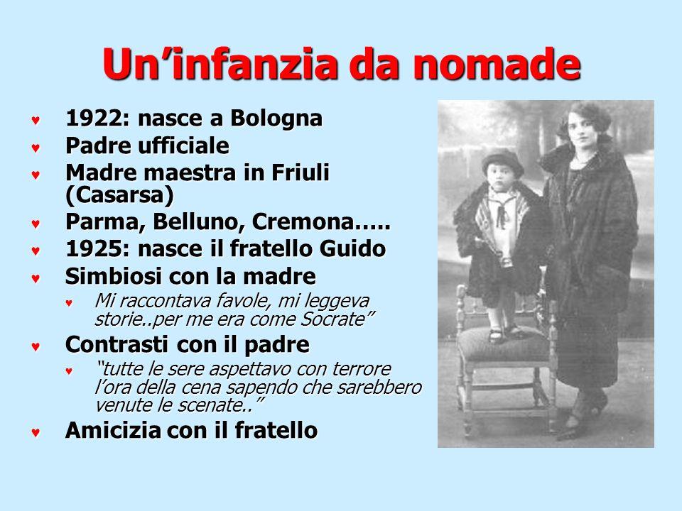 Uninfanzia da nomade 1922: nasce a Bologna 1922: nasce a Bologna Padre ufficiale Padre ufficiale Madre maestra in Friuli (Casarsa) Madre maestra in Fr