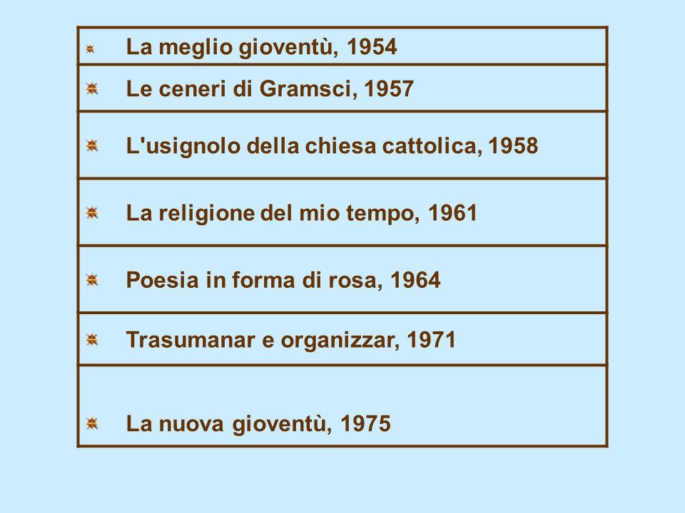 La meglio gioventù, 1954 Le ceneri di Gramsci, 1957 L'usignolo della chiesa cattolica, 1958 La religione del mio tempo, 1961 Poesia in forma di rosa,