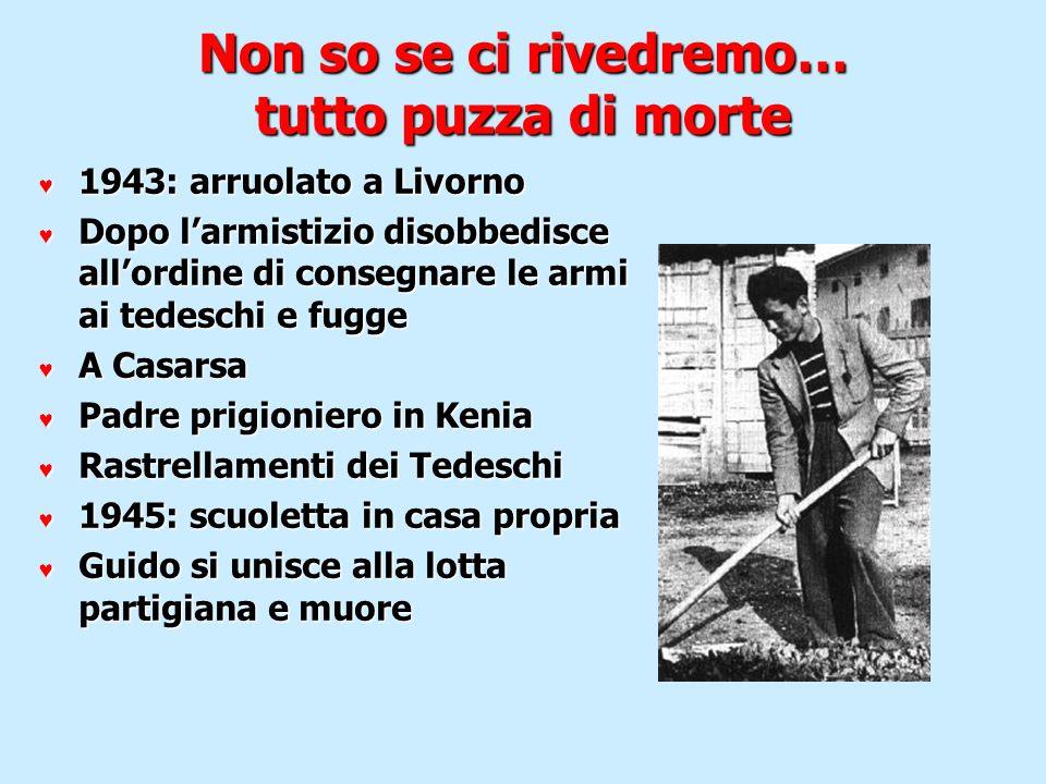 Non so se ci rivedremo… tutto puzza di morte 1943: arruolato a Livorno 1943: arruolato a Livorno Dopo larmistizio disobbedisce allordine di consegnare