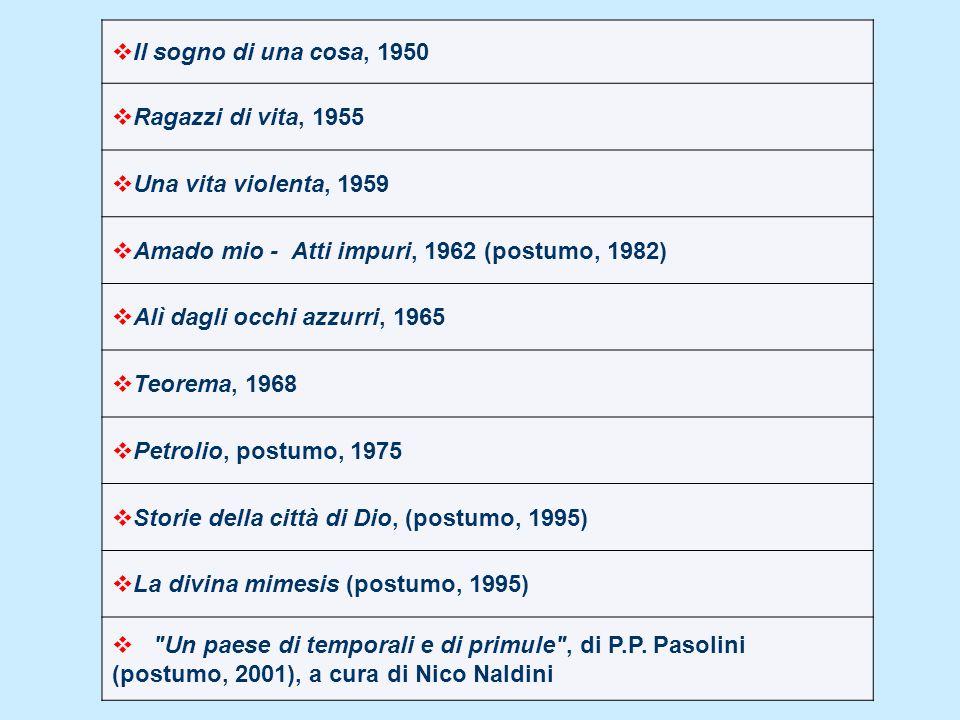 Il sogno di una cosa, 1950 Ragazzi di vita, 1955 Una vita violenta, 1959 Amado mio - Atti impuri, 1962 (postumo, 1982) Alì dagli occhi azzurri, 1965 T