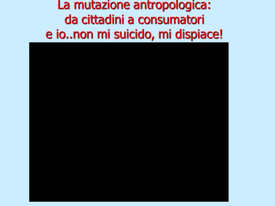 La mutazione antropologica: da cittadini a consumatori e io..non mi suicido, mi dispiace!