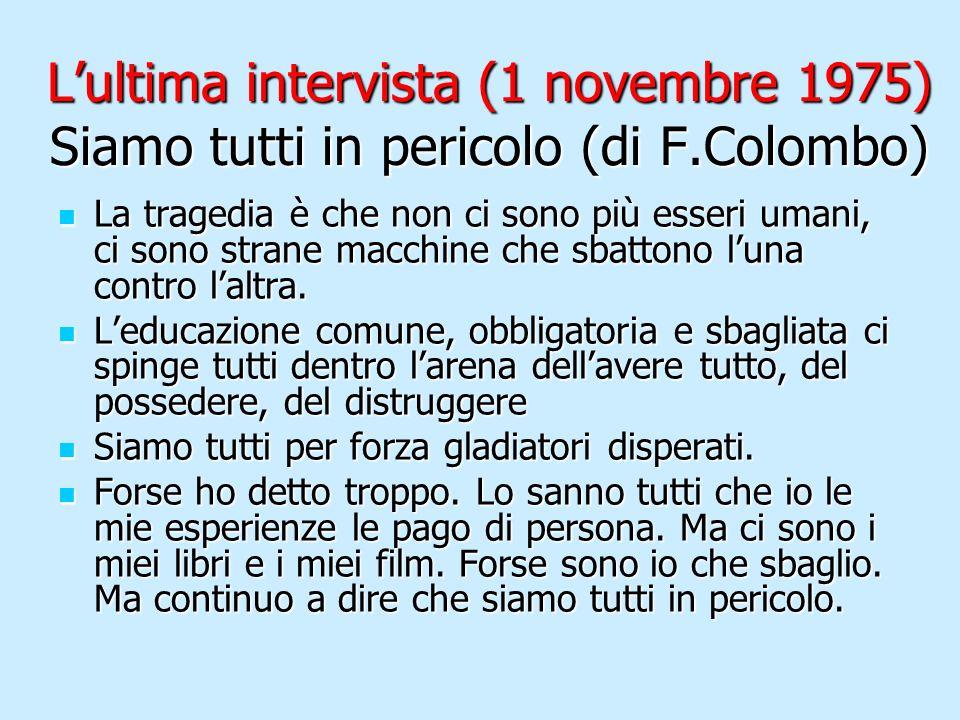 Lultima intervista (1 novembre 1975) Siamo tutti in pericolo (di F.Colombo) La tragedia è che non ci sono più esseri umani, ci sono strane macchine ch