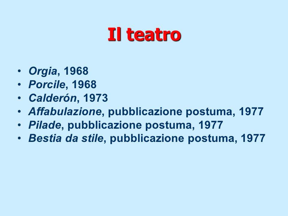 Il teatro Orgia, 1968 Porcile, 1968 Calderón, 1973 Affabulazione, pubblicazione postuma, 1977 Pilade, pubblicazione postuma, 1977 Bestia da stile, pub