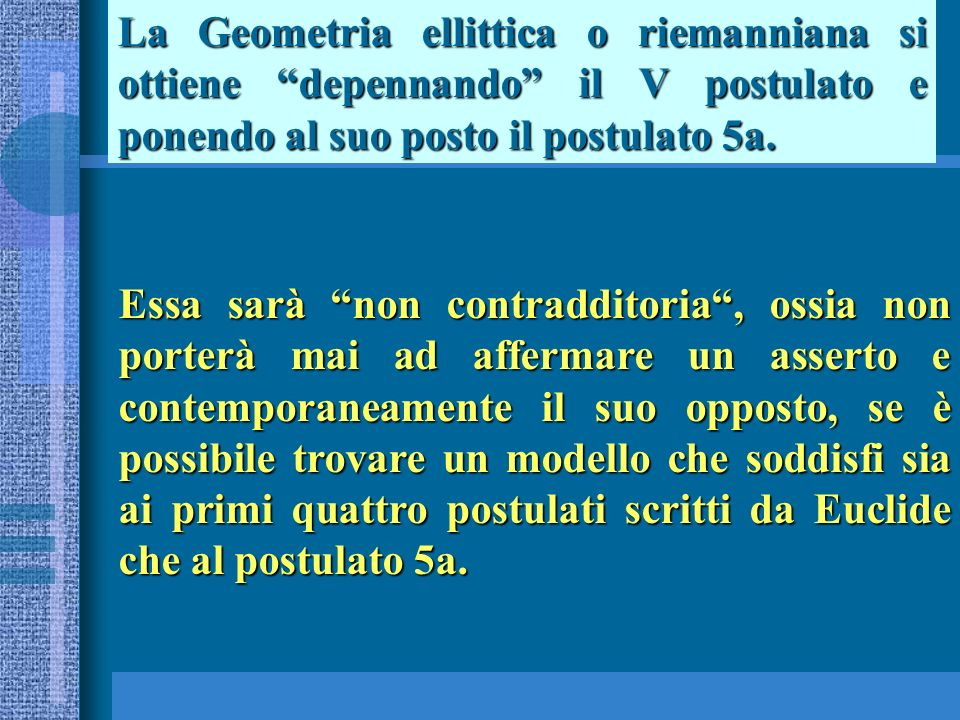 La Geometria ellittica o riemanniana si ottiene depennando il V postulato e ponendo al suo posto il postulato 5a. Essa sarà non contradditoria, ossia