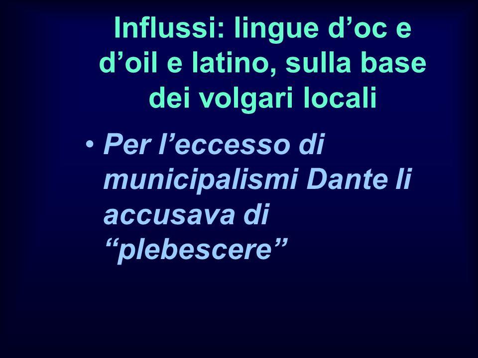 Influssi: lingue doc e doil e latino, sulla base dei volgari locali Per leccesso di municipalismi Dante li accusava di plebescere