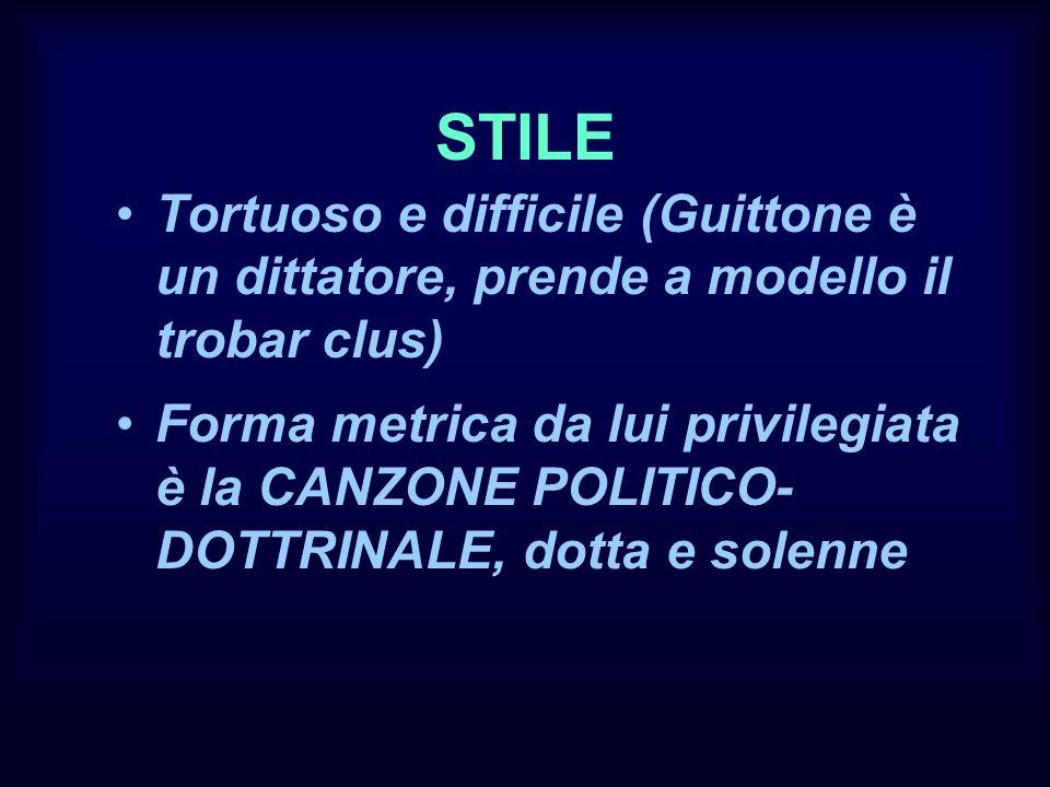 STILE Tortuoso e difficile (Guittone è un dittatore, prende a modello il trobar clus) Forma metrica da lui privilegiata è la CANZONE POLITICO- DOTTRIN