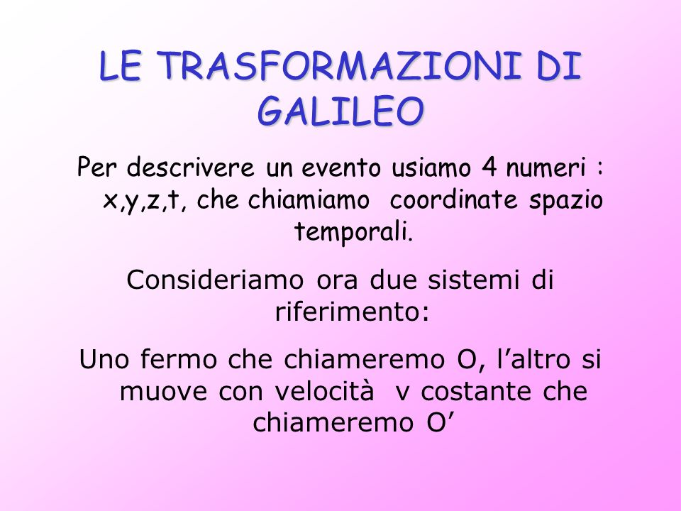 LE TRASFORMAZIONI DI GALILEO Per descrivere un evento usiamo 4 numeri : x,y,z,t, che chiamiamo coordinate spazio temporali. Consideriamo ora due siste