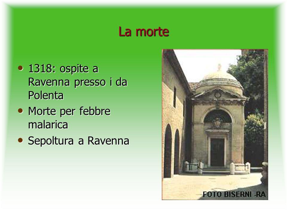 La morte 1318: ospite a Ravenna presso i da Polenta 1318: ospite a Ravenna presso i da Polenta Morte per febbre malarica Morte per febbre malarica Sep