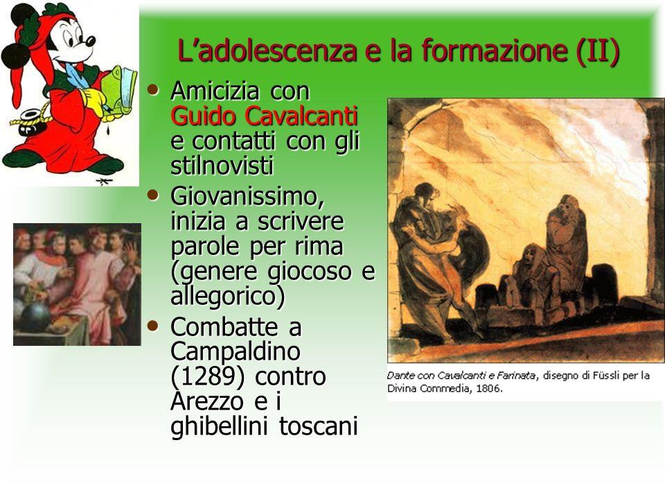Ladolescenza e la formazione (II) Amicizia con Guido Cavalcanti e contatti con gli stilnovisti Amicizia con Guido Cavalcanti e contatti con gli stilnovisti Giovanissimo, inizia a scrivere parole per rima (genere giocoso e allegorico) Giovanissimo, inizia a scrivere parole per rima (genere giocoso e allegorico) Combatte a Campaldino (1289) contro Arezzo e i ghibellini toscani Combatte a Campaldino (1289) contro Arezzo e i ghibellini toscani