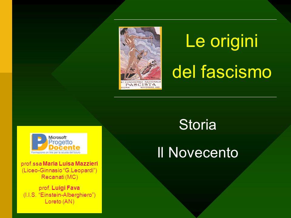 Le origini del fascismo Storia Il Novecento prof.ssa Maria Luisa Mazzieri (Liceo-Ginnasio G.Leopardi) Recanati (MC) prof. Luigi Fava (I.I.S. Einstein-