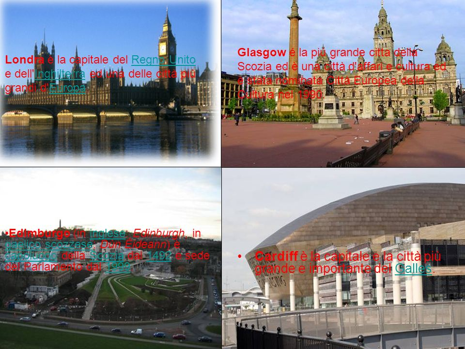 Cardiff è la capitale e la città più grande e importante del Galles. Glasgow é la piú grande citta della Scozia ed è una città d'affari e cultura ed è