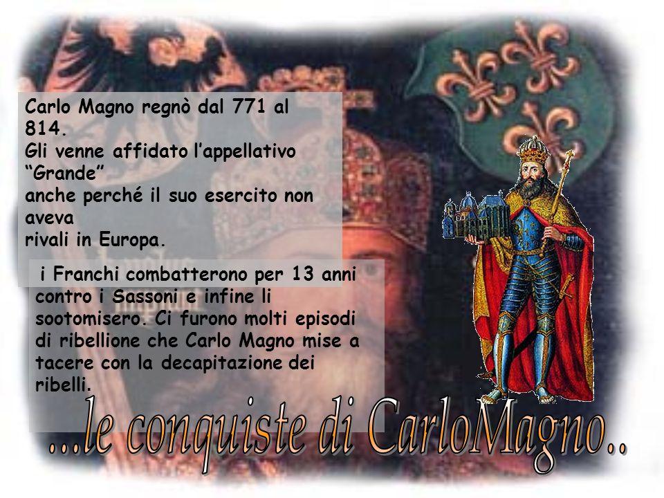 Carlo Magno regnò dal 771 al 814. Gli venne affidato lappellativo Grande anche perché il suo esercito non aveva rivali in Europa. i Franchi combattero