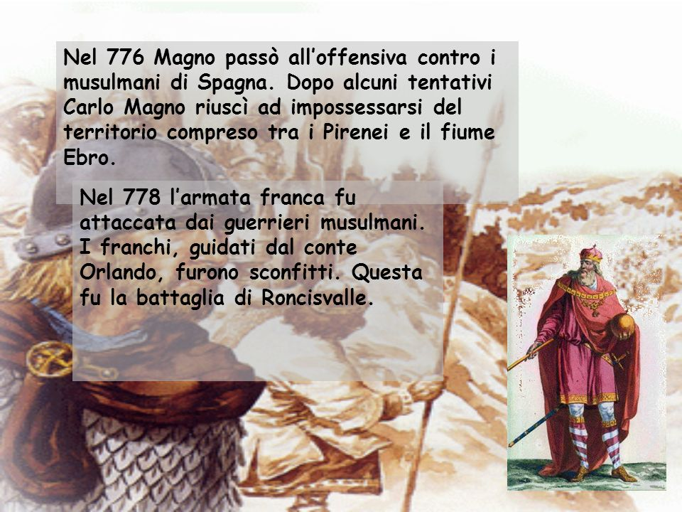 Nel 776 Magno passò alloffensiva contro i musulmani di Spagna. Dopo alcuni tentativi Carlo Magno riuscì ad impossessarsi del territorio compreso tra i