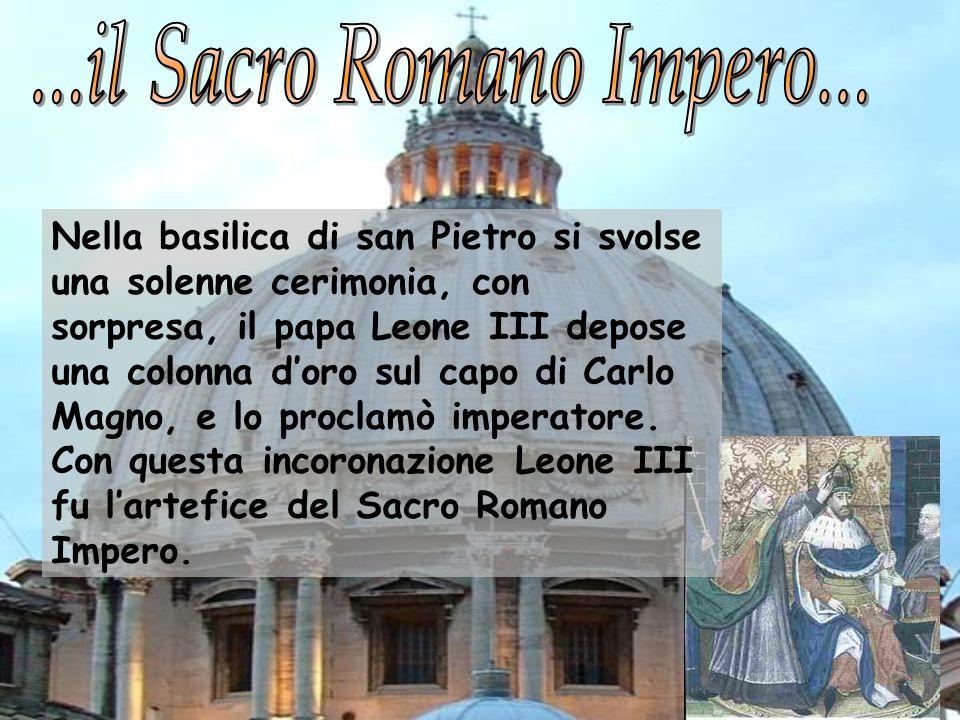 Nella basilica di san Pietro si svolse una solenne cerimonia, con sorpresa, il papa Leone III depose una colonna doro sul capo di Carlo Magno, e lo pr