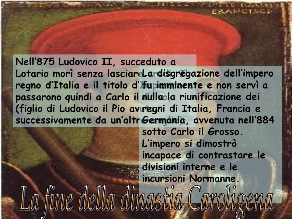 Nell875 Ludovico II, succeduto a Lotario morì senza lasciare eredi. Il regno dItalia e il titolo dImperatore passarono quindi a Carlo il Calvo, (figli