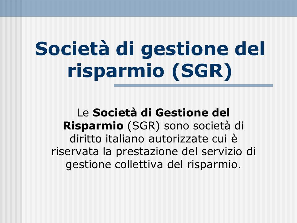 Società di gestione del risparmio (SGR) Le Società di Gestione del Risparmio (SGR) sono società di diritto italiano autorizzate cui è riservata la pre