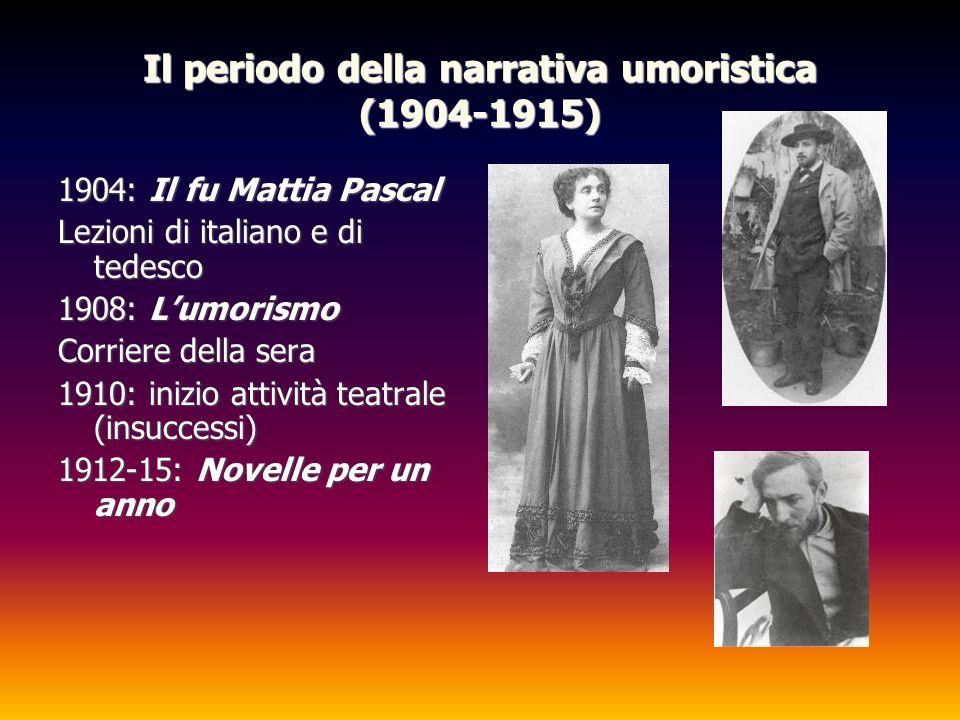 Il periodo della narrativa umoristica (1904-1915) 1904: Il fu Mattia Pascal Lezioni di italiano e di tedesco 1908: Lumorismo Corriere della sera 1910: