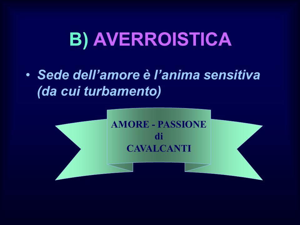 B) AVERROISTICA Sede dellamore è lanima sensitiva (da cui turbamento) AMORE - PASSIONE di CAVALCANTI