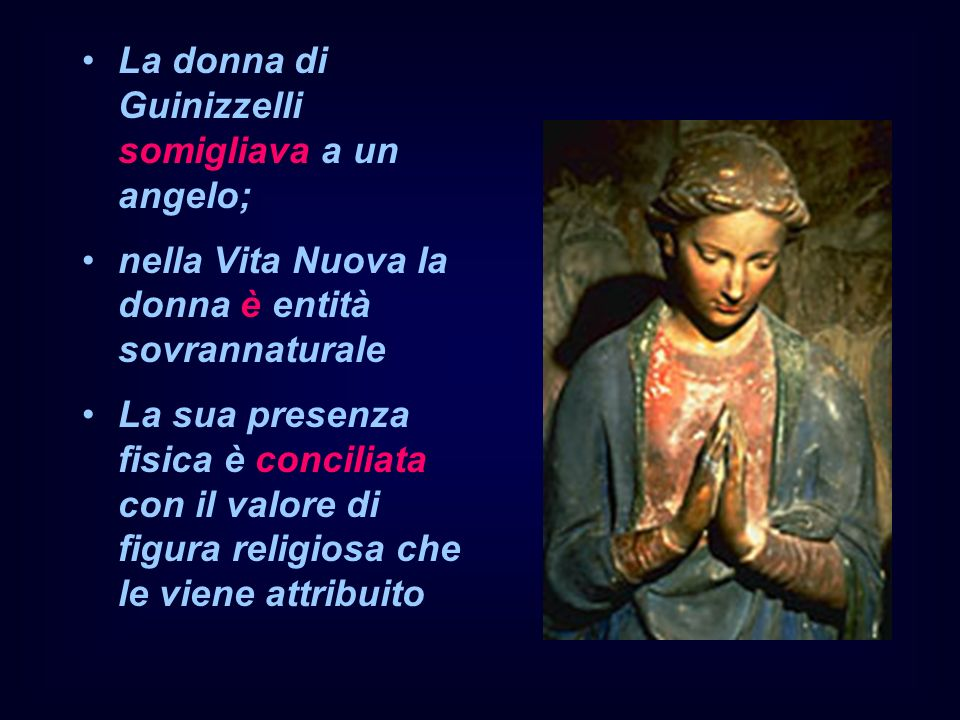 La donna di Guinizzelli somigliava a un angelo; nella Vita Nuova la donna è entità sovrannaturale La sua presenza fisica è conciliata con il valore di figura religiosa che le viene attribuito