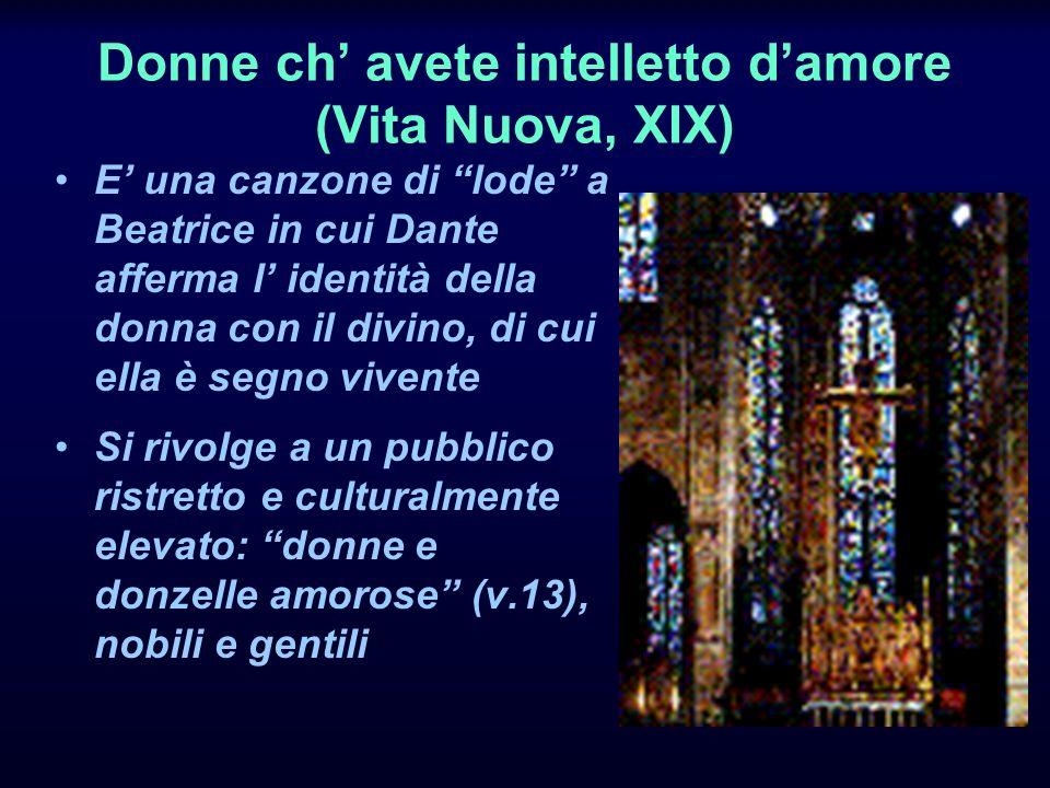 Donne ch avete intelletto damore (Vita Nuova, XIX) E una canzone di lode a Beatrice in cui Dante afferma l identità della donna con il divino, di cui ella è segno vivente Si rivolge a un pubblico ristretto e culturalmente elevato: donne e donzelle amorose (v.13), nobili e gentili