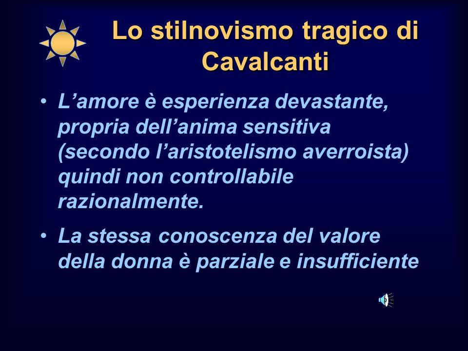 Lo stilnovismo tragico di Cavalcanti Lamore è esperienza devastante, propria dellanima sensitiva (secondo laristotelismo averroista) quindi non controllabile razionalmente.