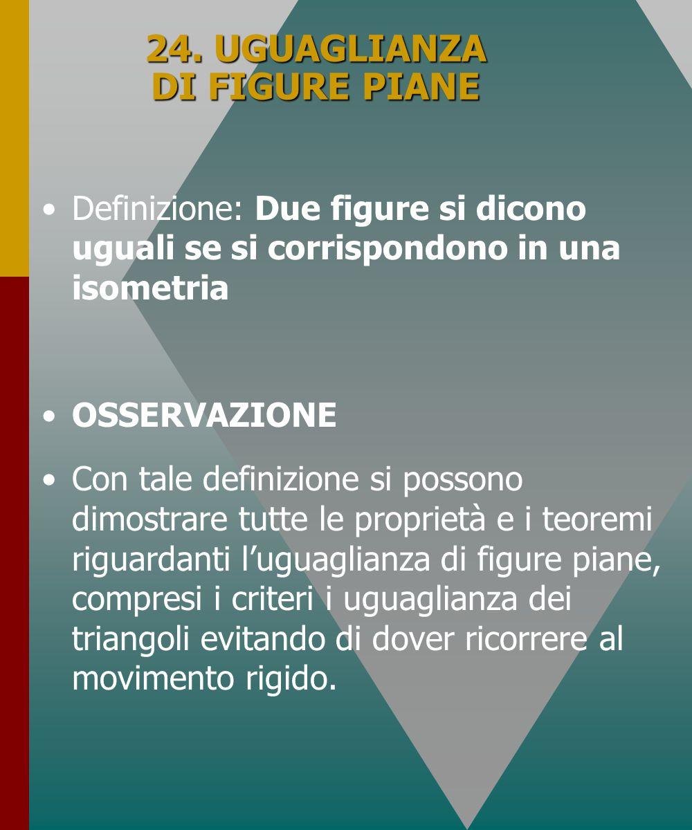 24. UGUAGLIANZA DI FIGURE PIANE Definizione: Due figure si dicono uguali se si corrispondono in una isometria OSSERVAZIONE Con tale definizione si pos