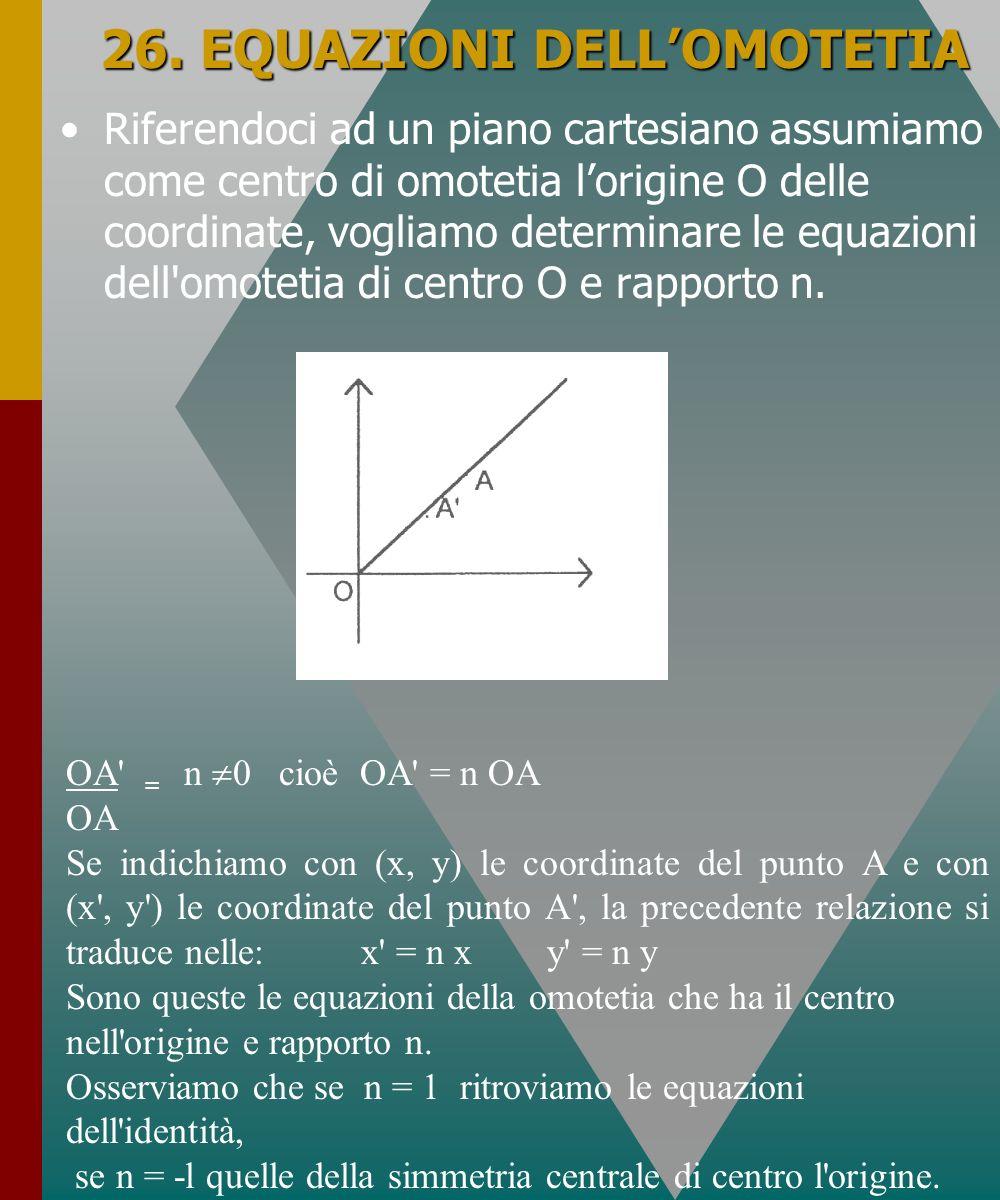 26. EQUAZIONI DELLOMOTETIA Riferendoci ad un piano cartesiano assumiamo come centro di omotetia lorigine O delle coordinate, vogliamo determinare le e