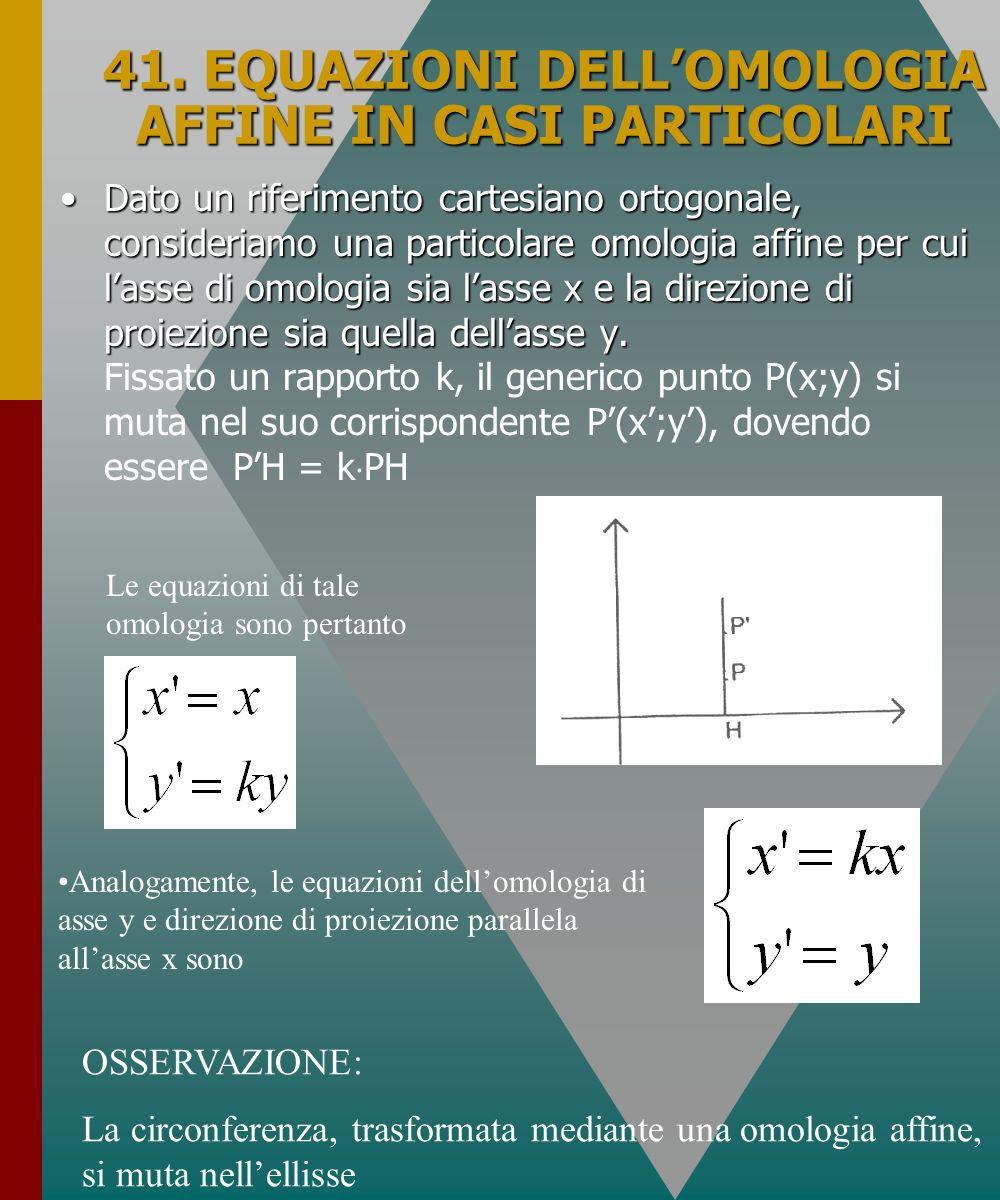 41. EQUAZIONI DELLOMOLOGIA AFFINE IN CASI PARTICOLARI Dato un riferimento cartesiano ortogonale, consideriamo una particolare omologia affine per cui