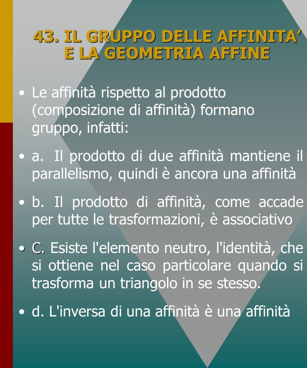 43. IL GRUPPO DELLE AFFINITA E LA GEOMETRIA AFFINE Le affinità rispetto al prodotto (composizione di affinità) formano gruppo, infatti: a.Il prodotto