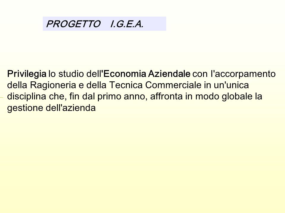 Privilegia lo studio dell Economia Aziendale con I accorpamento della Ragioneria e della Tecnica Commerciale in un unica disciplina che, fin dal primo anno, affronta in modo globale la gestione dell azienda PROGETTO I.G.E.A.