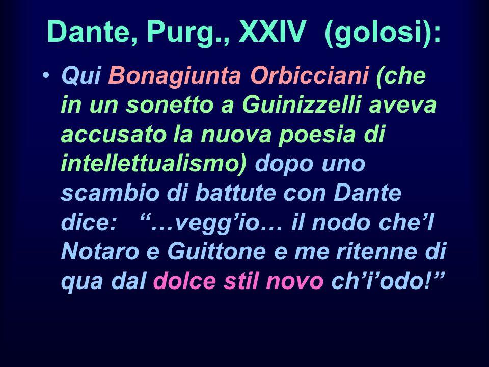 Dante, Purg., XXIV (golosi): Qui Bonagiunta Orbicciani (che in un sonetto a Guinizzelli aveva accusato la nuova poesia di intellettualismo) dopo uno s