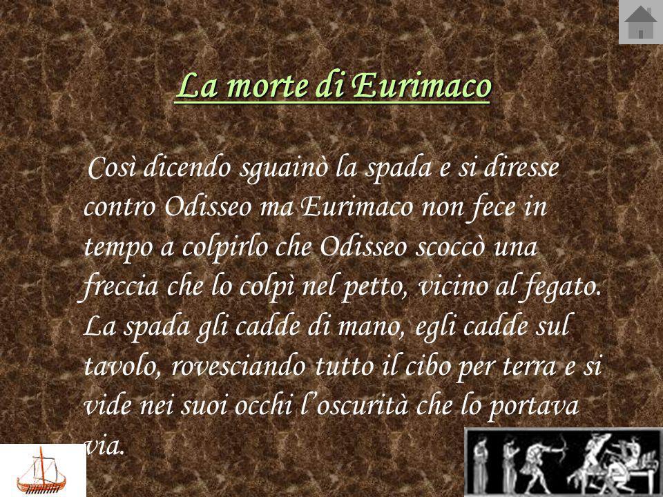 La morte di Eurimaco Così dicendo sguainò la spada e si diresse contro Odisseo ma Eurimaco non fece in tempo a colpirlo che Odisseo scoccò una freccia