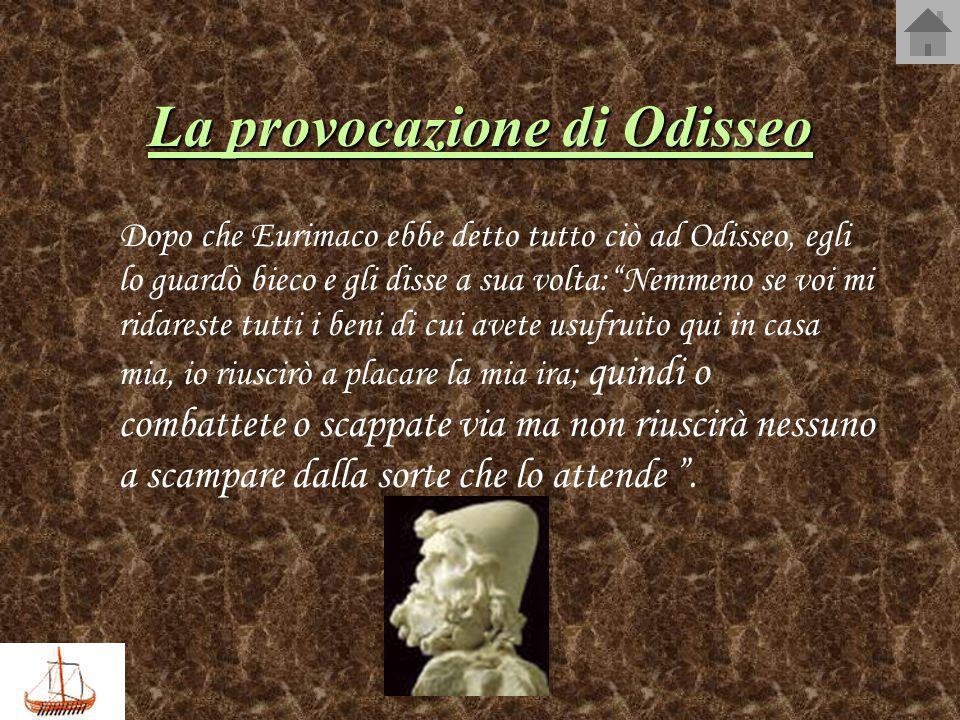 La provocazione di Odisseo Dopo che Eurimaco ebbe detto tutto ciò ad Odisseo, egli lo guardò bieco e gli disse a sua volta:Nemmeno se voi mi ridareste