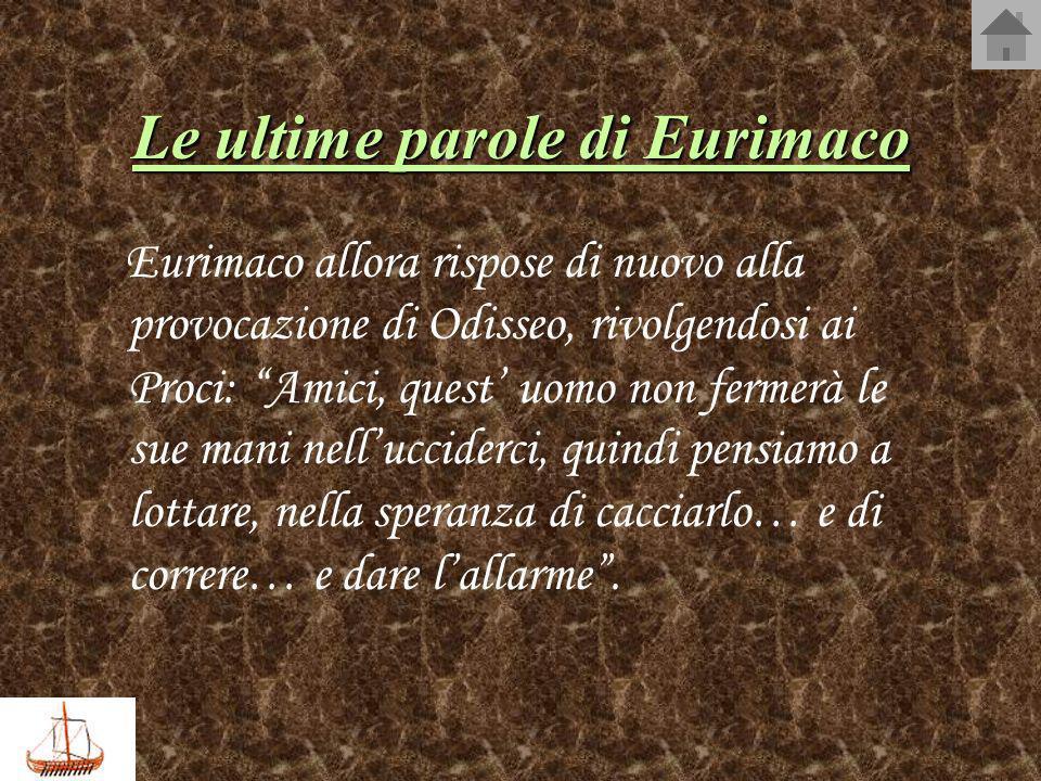 Le ultime parole di Eurimaco Eurimaco allora rispose di nuovo alla provocazione di Odisseo, rivolgendosi ai Proci: Amici, quest uomo non fermerà le su