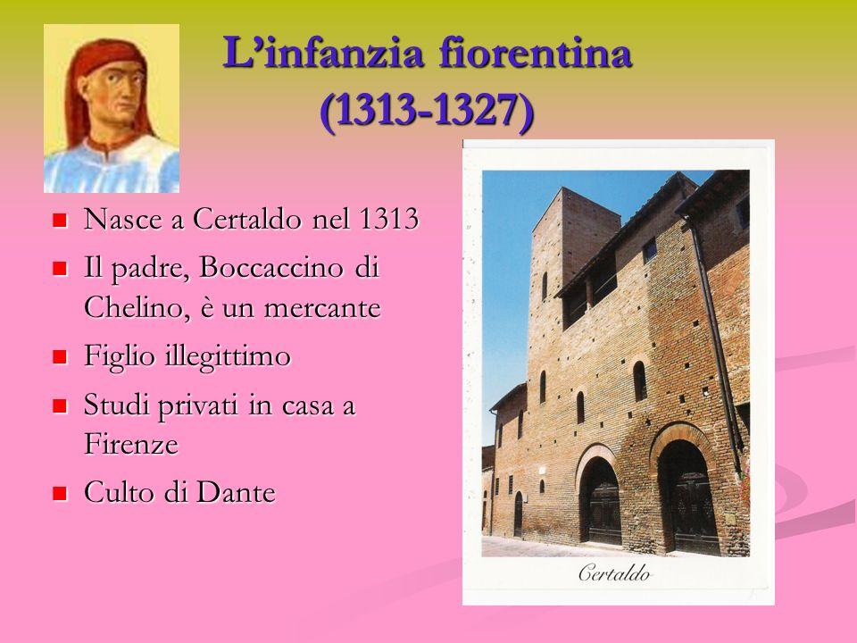 Linfanzia fiorentina (1313-1327) Nasce a Certaldo nel 1313 Nasce a Certaldo nel 1313 Il padre, Boccaccino di Chelino, è un mercante Il padre, Boccacci
