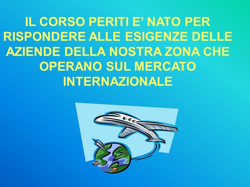 IL CORSO PERITI E NATO PER RISPONDERE ALLE ESIGENZE DELLE AZIENDE DELLA NOSTRA ZONA CHE OPERANO SUL MERCATO INTERNAZIONALE