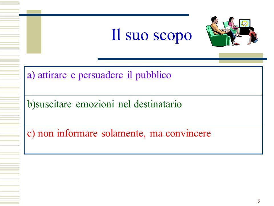 3 Il suo scopo a) attirare e persuadere il pubblico b)suscitare emozioni nel destinatario c) non informare solamente, ma convincere