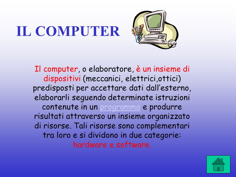 IL COMPUTER Il computer, o elaboratore, è un insieme di dispositivi (meccanici, elettrici,ottici) predisposti per accettare dati dallesterno, elaborarli seguendo determinate istruzioni contenute in un programma e produrre risultati attraverso un insieme organizzato di risorse.