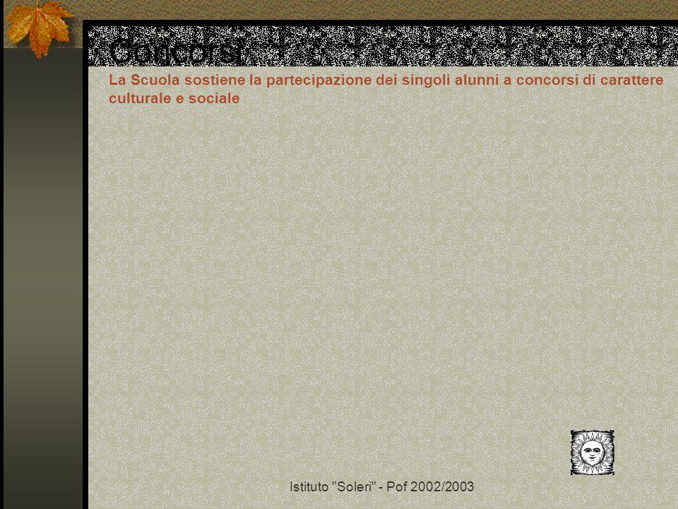 Istituto Soleri - Pof 2002/2003 Concorsi La Scuola sostiene la partecipazione dei singoli alunni a concorsi di carattere culturale e sociale