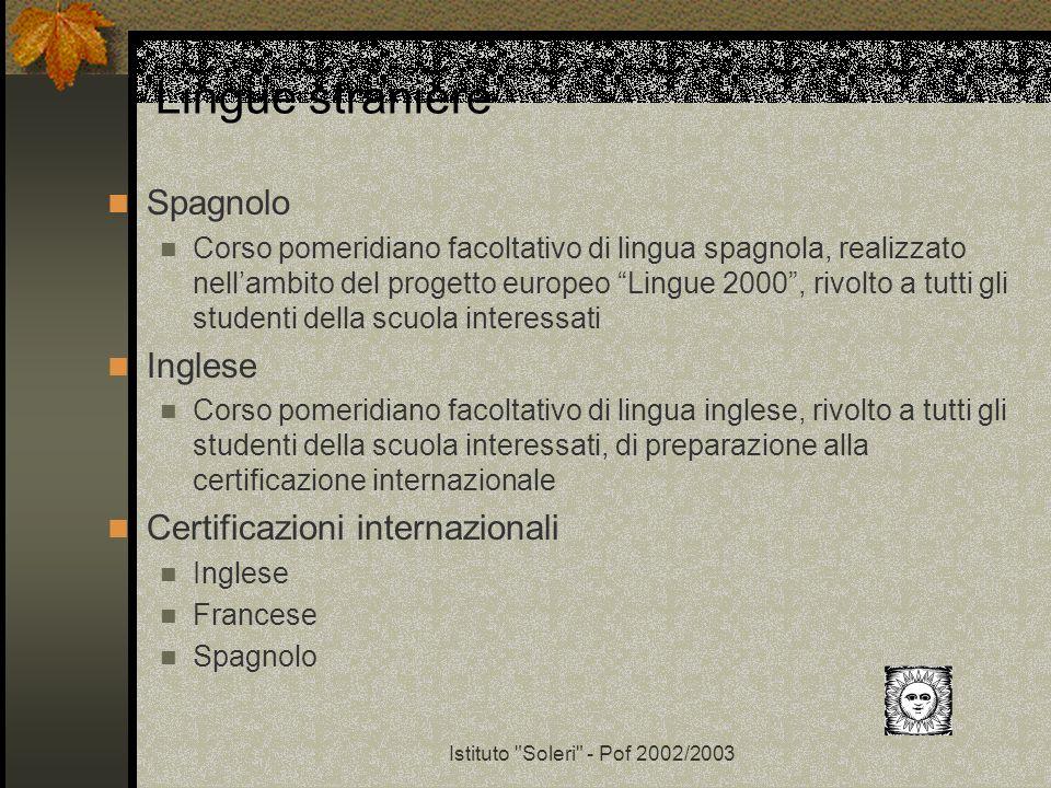 Istituto Soleri - Pof 2002/2003 Lingue straniere Spagnolo Corso pomeridiano facoltativo di lingua spagnola, realizzato nellambito del progetto europeo Lingue 2000, rivolto a tutti gli studenti della scuola interessati Inglese Corso pomeridiano facoltativo di lingua inglese, rivolto a tutti gli studenti della scuola interessati, di preparazione alla certificazione internazionale Certificazioni internazionali Inglese Francese Spagnolo