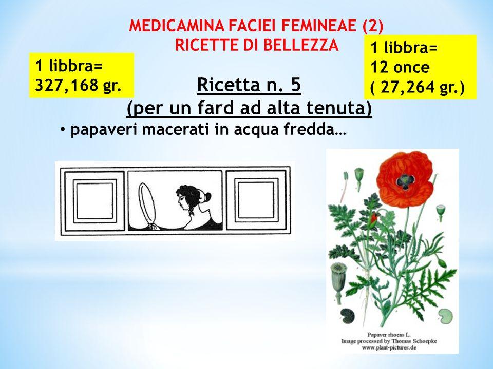 MEDICAMINA FACIEI FEMINEAE (2) RICETTE DI BELLEZZA Ricetta n. 5 (per un fard ad alta tenuta) papaveri macerati in acqua fredda… 1 libbra= 327,168 gr.