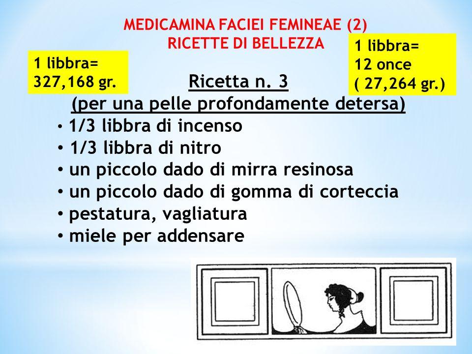 MEDICAMINA FACIEI FEMINEAE (2) RICETTE DI BELLEZZA Ricetta n. 3 (per una pelle profondamente detersa) 1/3 libbra di incenso 1/3 libbra di nitro un pic
