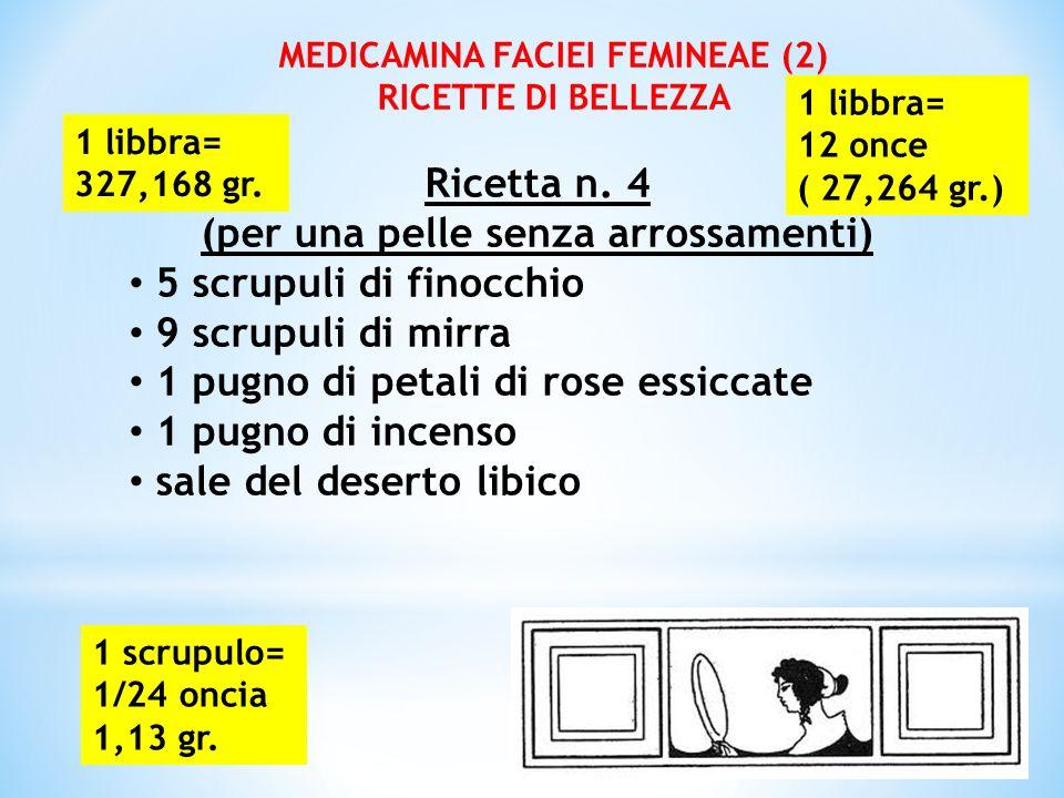 MEDICAMINA FACIEI FEMINEAE (2) RICETTE DI BELLEZZA Ricetta n. 4 (per una pelle senza arrossamenti) 5 scrupuli di finocchio 9 scrupuli di mirra 1 pugno
