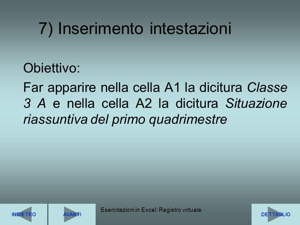 Esercitazioni in Excel: Registro virtuale17 7) Inserimento intestazioni INDIETRODETTAGLIOAVANTI Obiettivo: Far apparire nella cella A1 la dicitura Cla