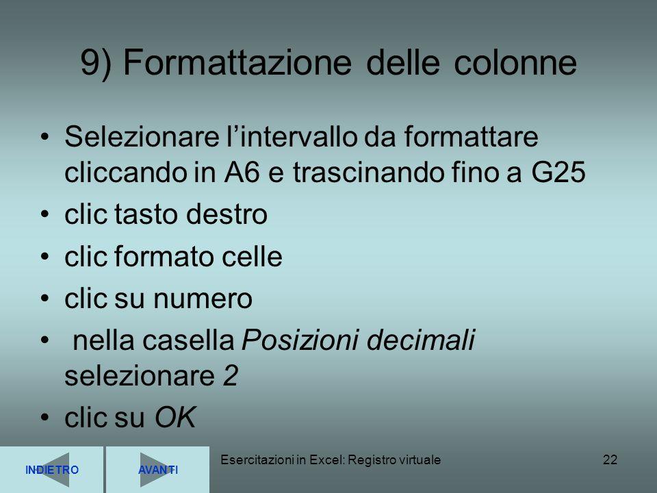 Esercitazioni in Excel: Registro virtuale22 9) Formattazione delle colonne Selezionare lintervallo da formattare cliccando in A6 e trascinando fino a