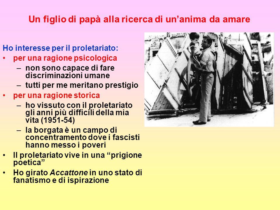 Un figlio di papà alla ricerca di unanima da amare Ho interesse per il proletariato: per una ragione psicologica –non sono capace di fare discriminazioni umane –tutti per me meritano prestigio per una ragione storica –ho vissuto con il proletariato gli anni più difficili della mia vita (1951-54) –la borgata è un campo di concentramento dove i fascisti hanno messo i poveri Il proletariato vive in una prigione poetica Ho girato Accattone in uno stato di fanatismo e di ispirazione