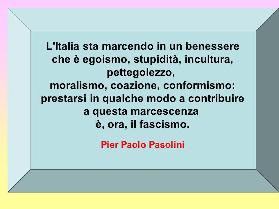 L Italia sta marcendo in un benessere che è egoismo, stupidità, incultura, pettegolezzo, moralismo, coazione, conformismo: prestarsi in qualche modo a contribuire a questa marcescenza è, ora, il fascismo.