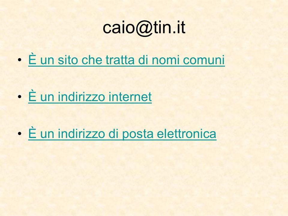 caio@tin.it È un sito che tratta di nomi comuni È un indirizzo internet È un indirizzo di posta elettronica