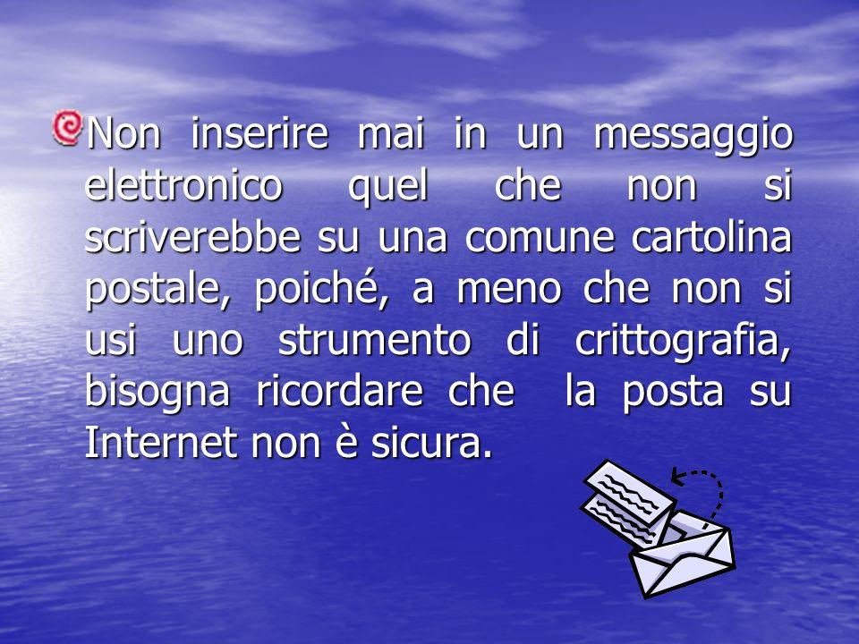Non inserire mai in un messaggio elettronico quel che non si scriverebbe su una comune cartolina postale, poiché, a meno che non si usi uno strumento
