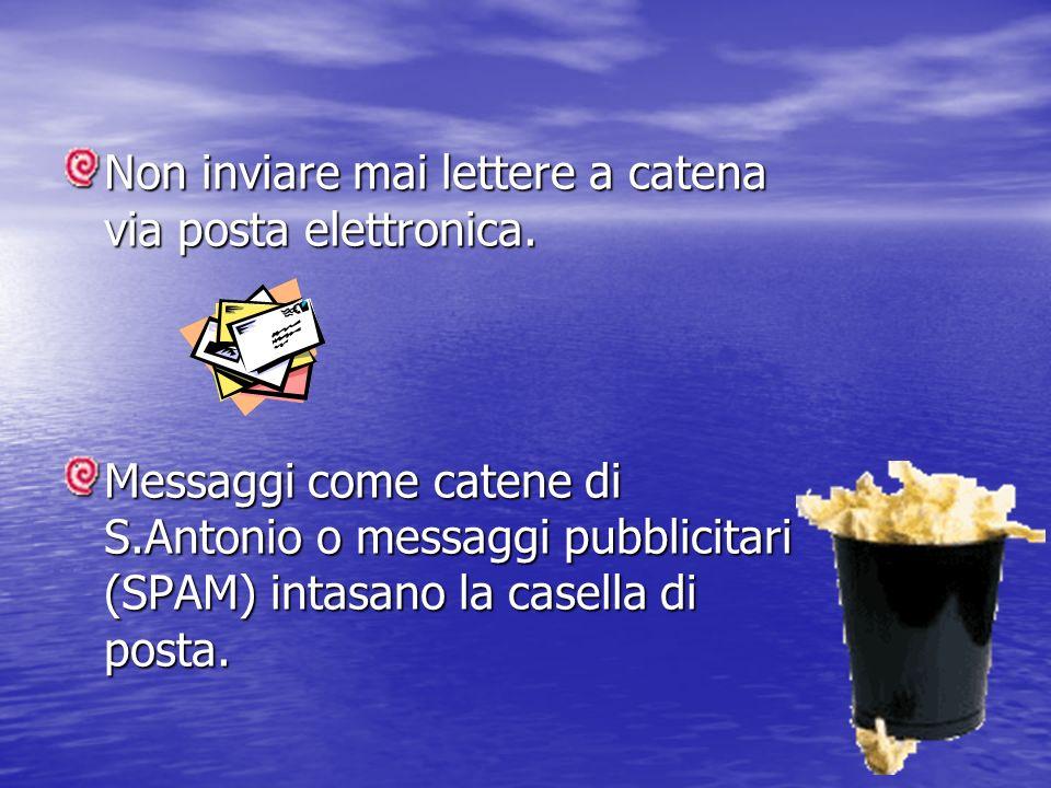 Non inviare mai lettere a catena via posta elettronica. Messaggi come catene di S.Antonio o messaggi pubblicitari (SPAM) intasano la casella di posta.